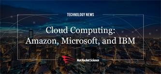 Cloud Computing: Amazon, Microsoft, and IBM